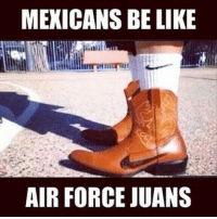 Mexicans be like.... aire-jordans: MEXICANS BE LIKE  AIR FORCE JUANS Mexicans be like.... aire-jordans