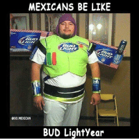 Funny Mexican T-Shirts-> http://store.somexican.com: MEXICANS BE LIKE  BLID  OSO MEXICAN  BUD Lightyear Funny Mexican T-Shirts-> http://store.somexican.com