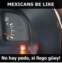 Be Like, Cruise, and Mexican Word of the Day: MEXICANS BE LIKE  CHECK  CRUISE  No hay pedo, si llego guey! Jajajajajaaa