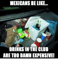 Be Like, Club, and Memes: MEXICANS BE LIKE...  DRINKS IN THE CLUB  ARE TOO DAMN EXPENSIVE! Que no?