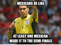 Universal Memes  [ Credit to Edwin Marquez ]: MEXICANS BE LIKE  FIFA  AT LEAST ONE MEXICAN  MADEIT TO THE SEMI FINALS Universal Memes  [ Credit to Edwin Marquez ]