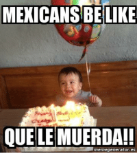 Mexicans Be Like: MEXICANS BE LIKE  QUE LE MUERDA!!  memegenerator.es