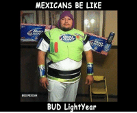Follow us - Mexican Problems.: MEXICANS BE LIKE  @SO.MEXICAN  BUD LiqhtYear Follow us - Mexican Problems.
