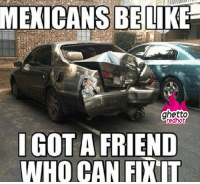 """<p><strong>I got a friend who can fix that</strong></p><p><a href=""""http://www.ghettoredhot.com/mexicans-be-like-i-got-a-friend/"""">http://www.ghettoredhot.com/mexicans-be-like-i-got-a-friend/</a></p>: MEXICANS BELIKE  ghetto  edhot  IGOT A FRIEND  WHO CAN FIXIT <p><strong>I got a friend who can fix that</strong></p><p><a href=""""http://www.ghettoredhot.com/mexicans-be-like-i-got-a-friend/"""">http://www.ghettoredhot.com/mexicans-be-like-i-got-a-friend/</a></p>"""