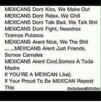 This is cringey asf: MEXICANS Dont Kiss, We Make Out  MEXICANS Dont Relax. We Chill  MEXICANS Dont Talk Bad, We Talk Shit  MEXICANS Dont Fight, Nosotros  Tiramos Putasos  MEXICANS Arent Nice. We The Shit  Somos Carnales  MEXICANS Arent Cool Somos A Toda  Madre  If YOU'RE A MEXICAN Like(  If Your Proud To Be MEXICAN Repost  This  Focebook.comiSoMexican This is cringey asf