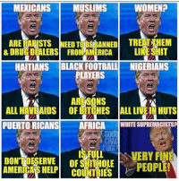 Football, Memes, and Black: MEXICANS MUSLIMS  WOMEN?  ARE RAPISTS NEED TOBEBANEDTREAHEM  & DRUGDEALERS FROMAMERICA  LIKESHIT  HAITIANS BLACK FOOTBALL NIGERIANS  LAYERS  ARESONS  OF BITCHES  ALL HAVEAIDS  ALL LIVEAN HUTS  PUERTO RICANS AFRICAWHITE SUPREMACISTS?  LVERY FINE  DONTOESERVE OFSHITHOLE  AMERICAS HELP COUNTRIES From the desk of trump