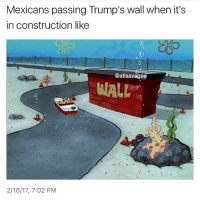 Bruh, Dank, and Funny: Mexicans passing Trump's wall when it's  in construction like  @atlsavagee  WALL  2/16/17, 7:02 PM 😂😂😂 Follow for more funny content! @dankious_memeiouss - - - - - - - triggered offensive cringe nicememe cringe memes meme memesdaily edgy edgymemes edgymeme dank dankmemes dankmeme 😂 funny comedy lit trump hillary spongebob 2017 nochill like4like bruh
