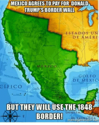 werd ohfuckyeah lol seemslegit foreals: MEXICO AGREES TO PAY FOR DONALD  TRUMP'S BORDER WALL  ESTA DO SUN  DE AMERI  DE MEXIC  GLE ICO  BUT THEY WILL USE THE  1848  GUATEMA  BORDER!  meme generator nes werd ohfuckyeah lol seemslegit foreals