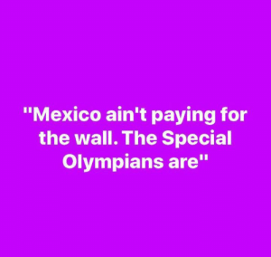 "Don't know who made this but they nailed it.: ""Mexico ain't paying for  the wall. The Special  Olympians are"" Don't know who made this but they nailed it."