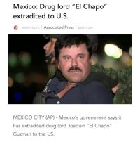 "El Chapo, Memes, and Wshh: Mexico: Drug lord 'El Chapo  II  extradited to U.S  wsvn.com Associated Press  just now  MEXICO CITY (AP) Mexico's government says it  has extradited drug lord Joaquin ""El Chapo""  Guzman to the US Mexican Drug Lord ElChapo has been extradited to the UnitedStates. This is still a developing story. 😳🇲🇽 WSHH (via @wsvn)"