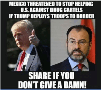 Not In The Least - Seems Like They Weren't Much Help Anyways: MEXICO THREATENED TO STOP HELPING  U.S.AGAINST DRUG CARTELS  IF TRUMP DEPLOYS TROOPS TO BORDER  SHARE IFYOU  DONT GIVE A DAMN! Not In The Least - Seems Like They Weren't Much Help Anyways