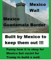 Funny, Memes, and Mexico: Mexico  Wall  Mexico  Guadamala Borde  Built by Mexico to  keep them out !!!  Funny how it is okay for  Mexico but racist for  Trump to build a wall.