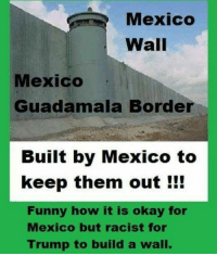 Mexico  Wall  Mexico  Guadamala Border  Built by Mexico to  keep them out  Funny how it is okay for  Mexico but racist for  Trump to build a wall. Building a wall is not racist.