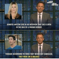 Friends, Jennifer Aniston, and Break: MEYERS  to  JENNIFER ANISTON SAID IN AN INTERVIEW THAT SHE IS OPEN  TO THE IDEA OF A FRIENDS REBOOT.  THOUGH ACCORDING TO ROSS THEY NEVER GOT CANCELED  THEY WERE ON A BREAK! 22 Funniest Pics For Your Saturday 4 – 8 – 2018