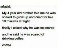 https://t.co/PV5Ng6aAC0: mfgsid  My 4 year old brother told me he was  scared to grow up and cried for like  10 minutes straight  finally I asked why he was so scared  and he said he was scared of  drinking coffee  coffee https://t.co/PV5Ng6aAC0