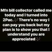 "Memes, Today, and Back: Mfn bill collector called me  today and I turned into  2Pac. There's no wayl  can pay you back but my  plan is to show you that  understand you are  appreciated' ""Dear Mama"" These Bill Collectors Are A Trip 😂😂😂😂 pettypost pettyastheycome straightclownin hegotjokes jokesfordays itsjustjokespeople itsfunnytome funnyisfunny randomhumor hiphophumor rellstilldarealest 2pac dearmama"