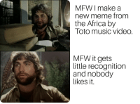 Bless.: MFW I make a  new meme from  the Africa by  Toto music video.  MFW it gets  little recognition  and nobody  likes it. Bless.