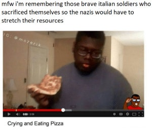 a salute to the real heroes: mfw i'm remembering those brave italian soldiers who  sacrificed themselves so the nazis would have to  stretch their resources  IG: @ mozerik  0:53 /2.06  Crying and Eating Pizza a salute to the real heroes