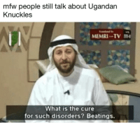Ugandan Knuckles: mfw people still talk about Ugandan  Knuckles  MEMRI-TV mI  What is the cure  for such disorders? Beatings.