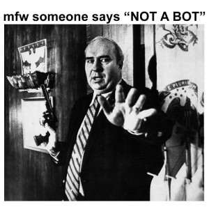 "Mfw, Bot, and Someone: mfw someone says ""NOT A BOT""  E PLURIE https://t.co/mWKWtGO84w"