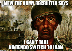 I won't go if I can't have an epic gamer moment 😤: MFW THE ARMY RECRUITER SAYS  ICANT TAKE  NINTENDO SWITCH TO IRAN  imgfip.com I won't go if I can't have an epic gamer moment 😤