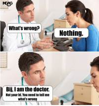 When she says nothing is wrong, it means everything is wrong.: MGAG  What's wrong?  Nothing.  Bij, I am the doctor.  Not your bf. You need to tell me  what's wrong When she says nothing is wrong, it means everything is wrong.
