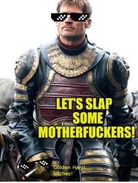 mgflip.com  LETS SLAP  SOME  MOTHERFUCKERS!  Golden Ha  bitches! Let's beat the shit out of the Freys! :D