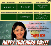 Lazy, Love, and Memes: MGNG  what students see  What's on the board  What teachers see  fidget spinners  are fun  What students remember What's gonna be on the test What the cleaning lady see  everything lor  Dear teachers  Although we love to troll you,  Although we are lazy sometimes,  But you still sacrificed a lot,  To help us be who we are today.  THANK YOU  HAPPY TEACHERS DAY!! HappyTeachersDay SelamatHariGuru TerimaKasihCikgu