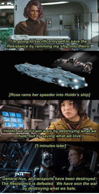 Love, Rams, and Rose: mgoingito sacrifice myselfito save the  Resistance byramming my shipi  into theirs!  [Rose rams her speeder into Holdo's ship]  Holdo. we don't win wars bydestroving what we  hate, butby saving what we love  5 minutes later  General Hux, alltransports have been destroyed.  The Resistance is defeated. We have won the war  by destroying.what we hate.