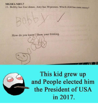 7/11, Memes, and 🤖: MGSE1.NBT.7  11. Bobby has four dimes. Amy has 30 pennies. Which child has more money?  How do you know? Show your thinking.  This kid grew up  and People elected him  the President of USA  in 2017. Twitter: BLB247 Snapchat : BELIKEBRO.COM belikebro sarcasm Follow @be.like.bro
