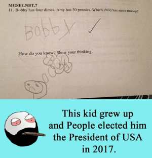 Bro dives into US politics: MGSE1.NBT.7  11. Bobby has four dimes. Amy has 30 pennies. Which child has more money?  Bobby  know? Show your thinking.  How do  you  This kid grew up  and People elected him  the President of USA  in 2017. Bro dives into US politics