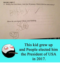 7/11, Memes, and 🤖: MGSEi.NBT.7  11. Bobby has four dimes. Amy has 30 pennies. Which child has more money?  How do you know? Show your thinking.  This kid grew up  and People elected him  the President of USA  in 2017