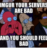 You Should Feel Bad: MGUR YOUR SERVERS  ARE BAD  AND YOU SHOULD FEEL  BAD