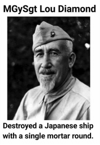 Google it: MGySgt Lou Diamond  Destroyed a Japanese ship  with a single mortar round. Google it