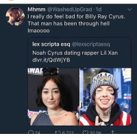 Bad, Dating, and Love: Mhmm @WashedUpGrad 1d  I really do feel bad for Billy Ray Cyrus.  That man has been through hell  Imaoood  lex scripta esq @lexscriptaesq  Noah Cyrus dating rapper Lil Xan  dlvr.it/QdWjYB  WAR  6722  30 ак i love all the CYRUSes