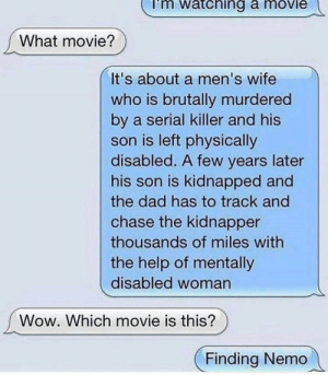 it hit him deep by a2csgo FOLLOW 4 MORE MEMES.: mi  atching a moviei  What movie?  It's about a men's wife  who is brutally murdered  by a serial killer and his  son is left physically  disabled. A few years later  his son is kidnapped and  the dad has to track and  chase the kidnapper  thousands of miles with  the help of mentally  disabled woman  Wow. Which movie is this?  Finding Nemo it hit him deep by a2csgo FOLLOW 4 MORE MEMES.