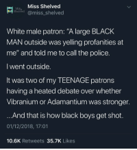 "patron: Mi Miss Shelved  Shelved @miss_shelved  White male patron: ""A large BLACK  MAN outside was yelling profanities at  me"" and told me to call the police  I went outside  It was two of my TEENAGE patrons  having a heated debate over whether  Vibranium or Adamantium was stronger  And that is how black boys get shot  01/12/2018, 17:01  10.6K Retweets 35.7K Likes"