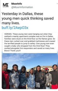 Complex, Fire, and True: MI  Moorlnfo  @Moorlnformation  Yesterday in Dallas, these  young men quick thinking saved  many lives.  buff.ly/2Aep03x  HEROES. These young men were hanging out when they  realized a nearby apartment complex was on fire in Dallas.  Families were stuck on the third floor as the flames grew. So  these men rushed over and grabbed mattresses and coaxed  the terrified people to jump to safety. One young man even  caught a baby who dropped from the third floor! They  worked alongside first responders and saved so many lives.  Bravo! Thank you!!!  adiad These men are the embodiment of true heroes