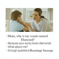 TEEHEE: MI  Mum, why is my cousin named  Diamond?  Because your aunty loves diamonds  What about me?  Enough questions Bunnings Sausage TEEHEE