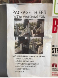 Bitch, Dank, and School: Mi  PACKAGE THIEF!!  WE'RE WATCHING YOU  LETTE  STE  LAST SEEN TUESDAY 12:33PM COLVIN AVEARTIST  OHIGH SCHOOL AGE  OCURLY BROWN HAIR  OGRAY/BLACK SCHOOL BAG  °RIDES MOUNTAIN BIKE  OLIKES TO STEAL  OLIL BITCH  468 WAS  DOWNTO  MORE INFOA  WNYBOOK