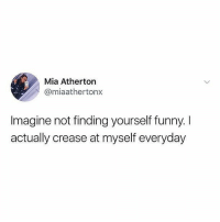 Funny, Memes, and 🤖: Mia Atherton  @miaathertonx  Imagine not finding yourself funny. I  actually crease at myself everyday Imagine