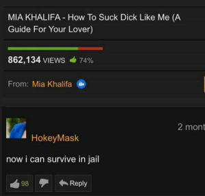 Jail, Dick, and How To: MIA KHALIFA How To Suck Dick Like Me (A  Guide For Your Lover)  862,134 VIEWS  74%  From: Mia Khalifa  2 mont  HokeyMask  now i can survive in jail  Reply  98 Me_irl