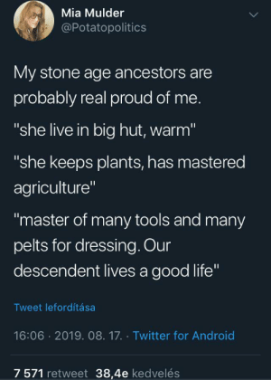"Android, Life, and Twitter: Mia Mulder  @Potatopolitics  My stone age ancestors are  probably real proud of me.  ""she live in big hut, warm""  ""she keeps plants, has mastered  agriculture""  ""master of many tools and many  pelts for dressing. Our  descendent lives a good life""  Tweet lefordítása  16:06 2019. 08.17. Twitter for Android  7 571 retweet 38,4e kedvelés Whatever you do, you are doing great in your ancestors eyes!"