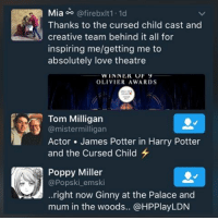 TOM AND POPPY LIKED MY TWEET!!!!!! The cast are so brilliant!!! I love them all so much! Wish I could meet the rest of them!: Mia oo  @fireboxlt1.1d  Thanks to the cursed child cast and  creative team behind it all for  inspiring melgetting me to  absolutely love theatre  WINNEK Or  OLIVIER AWARDS  Tom Milligan  S @mistermilligan  Actor James Potter in Harry Potter  and the Cursed Child  Poppy Miller  @Popski emski  ..right now Ginny at the Palace and  mum in the woods.. @HPPlayLDN TOM AND POPPY LIKED MY TWEET!!!!!! The cast are so brilliant!!! I love them all so much! Wish I could meet the rest of them!