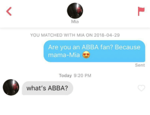 Today, Mia, and Abba: Mia  YOU MATCHED WITH MIA ON 2018-04-29  Are you an ABBA fan? Because  mama-Mia  Sent  Today 9:20 PM  what's ABBA? Here we go again