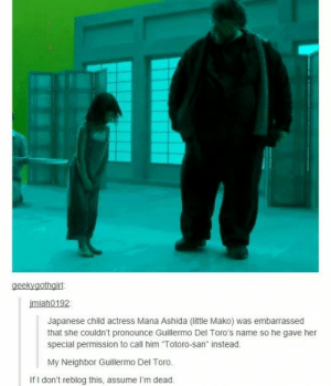 """Japanese, Guillermo Del Toro, and Her: miah0192  Japanese child actress Mana Ashida (little Mako) was embarrassed  that she couldn't pronounce Guillermo Del Toro's name so he gave her  special permission to call him """"Totoro-san instead.  My Neighbor Guillermo Del Toro.  If I don't reblog this, assume I'm dead. My Neighbor Del Toro!"""