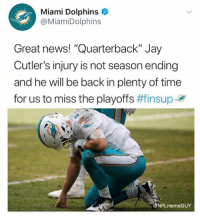 "Jay, News, and Nfl: Miami Dolphins  @MiamiDolphins  Great news! ""Quarterback"" Jay  Cutler's injury is not season ending  and he will be back in plenty of time  for us to miss the playoffs #finsupJy  FLmemeGUY 😱😱😱"