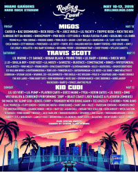 Who got their tickets 👀 @rollingloud ➡️DM Your Friends: MIAMI GARDENS  HARD ROCK STADIUM  MAY 10-12, 2019  ROLLINGLOUD.COM  ou  FRIDAY  MIGOS  MAY 10  CARDI B RAE SREMMURD RICK ROSS YG. JUICE WRLD LIL YACHTY TRIPPIE REDD RICH THE KID  A BOOGIE WIT DA HOODIE SMOKEPURPP PNB ROCK CITY GIRLS WAKA FLOCKA FLAME GOLDLINK LIL DURK  YOUNG M-A+ YBN COR DAE . FREDDIE GIBBS . YUNG BLEU . GASHI·ZOEY DOLLAZ . DANILEIGH-LIL TJAY-KID TRUNKS  COCA VANGO CITY MORGUE PHRESHER LIL GOTIT TOKYO JETZ MALIIBU MIITCH DANNY TOWERS ROD WAVE JONY J  col LERAY . MULATTO . BIG BABY SCUMBAG-BRIANNA PERRY . GROWNBOITRAP . CHIEF POUND-SPLASH ZANOTTI  SATURDAY  TRAVIS SCOTT  MAY 11  LIL WAYNE-21 SAVAGE . KODAK BLACK . YOUNG THUG-LIL BABY . GUNNA . SHECK WES  J.LD-SOULJA BOY CHIEF KEEFo LIL MOSEY SAWEETIE-BLUEFACE-COMETHAZINE-BONES . WIFISFUNERAL  YELLA BEEZY . YNW MELLY . YOUNG NUDYs SPACEGHOSTPURPP 이LOVEMAKONNEN . KILLY-KASH DOLL . HIGHER BROTHERS  ICE BILLION BERG LIGHTSKINKEISHA TOBI LOU YUNGEEN ACE.JAYDAYOUNGAN LIL KEED LIL DUKE UNOTHEACTIVIST  LEEBRIAN SYLVAN LACUE WARHOL.SS KILLUMINATII YBS SKOLA RIC WILSON POLO G GUAPDAD 4000.MANU CROOKS  THE KID LAROI YUNG BABY TATE ROB MARKMAN NATE DAE OTOWN MARCO ERIC BIDDINES KIRBLAGOOP  RACKZGOD BABY G SPACE JAM THE PILOT  SUNDAY  KID CUD  MAY 12  LIL UZI VERT+ LIL PUMP-PLAYBOI CARTI GUCCI MANE . TYGA-KEVIN GATES . LIL SKIES-DMX  WIZ KHALIFA&CURRENSY PERFORMING 2009' BEAST COAST (JOEY BADAS$& FLATBUSH ZOMBIES)  SKI MASK THE SLUMP GOD-DENZEL CURRY . YOUNGBOY NEVER BROKE AGAIN . TEE GRIZZLEY . G HERBO·YUNG BANS  BLAC YOUNGSTA FLIPP DINERO SHORELINE MAFIA ROBB BANKS SAINT JHN VALEE PARDISON FONTAINE MEMBERS ONLY  THE UNDERACHIEVERS QUANDO RONDO MELII MATT OX ASIAN DOLL MEGAN THEE STALLION KIRK KNIGHT NYCK CAUTION  D SAVAGE. YUNG SIMMIE . NESSLY . JACK HARLOW 이NDIGOCHILDRICK . SPLURGE . 10K.CAASH . THOUXANBANFAUNI . GOSH  FENDI P-TX.-QUEEN KEYo LANCEY FOUX-BRUNO MALI . LIL BERETE-BABY GOTH-BLAATINA-RICHY SAMO-GAS-TUNDa  PLUS SPECIAL GUESTS  SOUNDS BY SCHEME & FIVE VENOMS  Welcome to Who got their tickets 👀 @rollingloud ➡️DM Your Friends