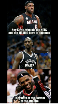 MIAMI  Hey Kevin, what do the NETS  and the TITANIC have in common  WHAT  They Both at the Bottom  YA of the Atlantic What do the Nets and the titanic have in common ?? ...