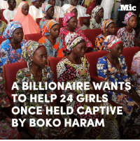 A billionaire wants to help 24 Nigerian girls who were held captive by Boko Haram — by paying for their college education.: Mic  A BILLIONAIRE WANTS  TO HELP 24 GIRLS  ONCE HELD CAPTIVE  BY BOKO HARAM A billionaire wants to help 24 Nigerian girls who were held captive by Boko Haram — by paying for their college education.